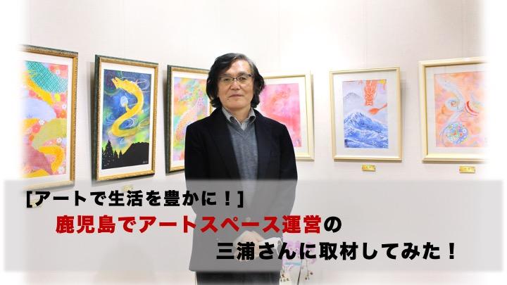 [アートで生活を豊かに]鹿児島でアートスペース運営の三浦さんに取材してみた!